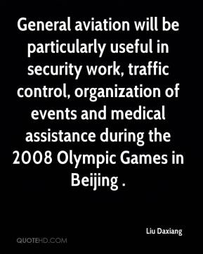 Liu Daxiang  - General aviation will be particularly useful in security work, traffic control, organization of events and medical assistance during the 2008 Olympic Games in Beijing .