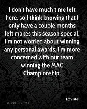 Liz Vrabel  - I don't have much time left here, so I think knowing that I only have a couple months left makes this season special. I'm not worried about winning any personal awards. I'm more concerned with our team winning the MAC Championship.