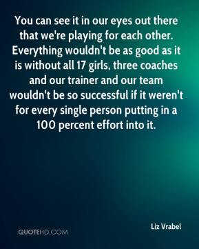 Liz Vrabel  - You can see it in our eyes out there that we're playing for each other. Everything wouldn't be as good as it is without all 17 girls, three coaches and our trainer and our team wouldn't be so successful if it weren't for every single person putting in a 100 percent effort into it.