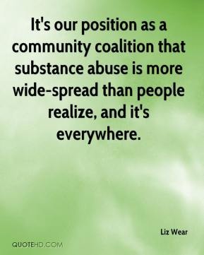 Liz Wear  - It's our position as a community coalition that substance abuse is more wide-spread than people realize, and it's everywhere.