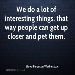 Lloyd Ferguson Wednesday  - We do a lot of interesting things, that way people can get up closer and pet them.