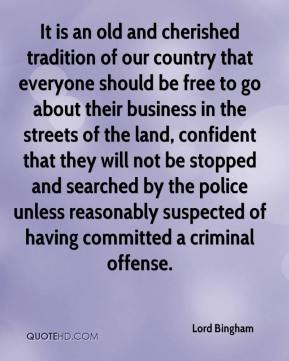 Lord Bingham  - It is an old and cherished tradition of our country that everyone should be free to go about their business in the streets of the land, confident that they will not be stopped and searched by the police unless reasonably suspected of having committed a criminal offense.