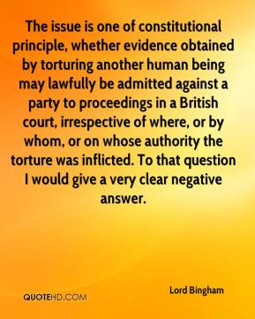 Lord Bingham  - The issue is one of constitutional principle, whether evidence obtained by torturing another human being may lawfully be admitted against a party to proceedings in a British court, irrespective of where, or by whom, or on whose authority the torture was inflicted. To that question I would give a very clear negative answer.