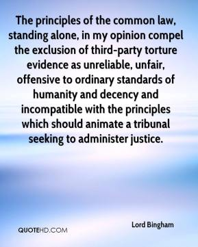 Lord Bingham  - The principles of the common law, standing alone, in my opinion compel the exclusion of third-party torture evidence as unreliable, unfair, offensive to ordinary standards of humanity and decency and incompatible with the principles which should animate a tribunal seeking to administer justice.