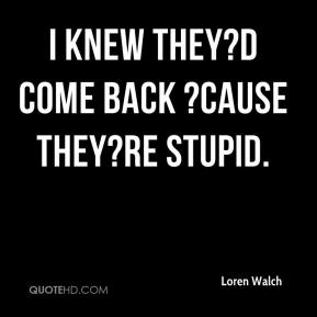 Loren Walch  - I knew they?d come back ?cause they?re stupid.