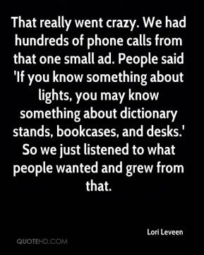 Lori Leveen  - That really went crazy. We had hundreds of phone calls from that one small ad. People said 'If you know something about lights, you may know something about dictionary stands, bookcases, and desks.' So we just listened to what people wanted and grew from that.