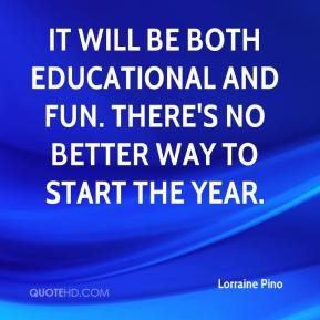 Lorraine Pino  - It will be both educational and fun. There's no better way to start the year.