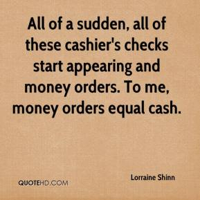 Lorraine Shinn  - All of a sudden, all of these cashier's checks start appearing and money orders. To me, money orders equal cash.