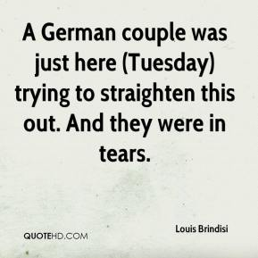 Louis Brindisi  - A German couple was just here (Tuesday) trying to straighten this out. And they were in tears.
