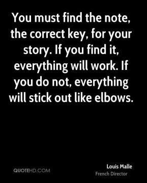 You must find the note, the correct key, for your story. If you find it, everything will work. If you do not, everything will stick out like elbows.