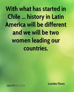 Lourdes Flores  - With what has started in Chile ... history in Latin America will be different and we will be two women leading our countries.
