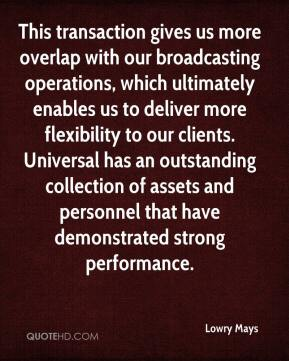 Lowry Mays  - This transaction gives us more overlap with our broadcasting operations, which ultimately enables us to deliver more flexibility to our clients. Universal has an outstanding collection of assets and personnel that have demonstrated strong performance.