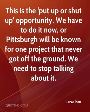Lucas Piatt  - This is the 'put up or shut up' opportunity. We have to do it now, or Pittsburgh will be known for one project that never got off the ground. We need to stop talking about it.