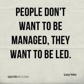 Lucy Ivins  - People don't want to be managed, they want to be led.