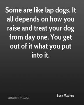 Lucy Mathers  - Some are like lap dogs. It all depends on how you raise and treat your dog from day one. You get out of it what you put into it.
