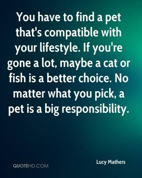 Lucy Mathers  - You have to find a pet that's compatible with your lifestyle. If you're gone a lot, maybe a cat or fish is a better choice. No matter what you pick, a pet is a big responsibility.