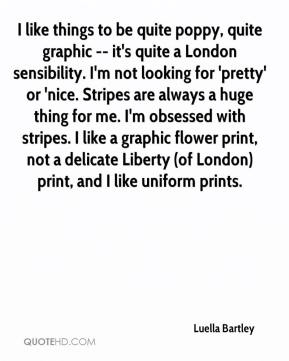 Luella Bartley  - I like things to be quite poppy, quite graphic -- it's quite a London sensibility. I'm not looking for 'pretty' or 'nice. Stripes are always a huge thing for me. I'm obsessed with stripes. I like a graphic flower print, not a delicate Liberty (of London) print, and I like uniform prints.