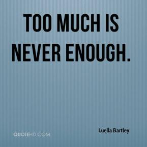 Luella Bartley  - Too much is never enough.