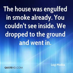 Luigi Modica  - The house was engulfed in smoke already. You couldn't see inside. We dropped to the ground and went in.
