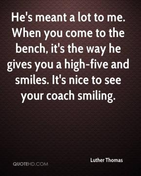 Luther Thomas  - He's meant a lot to me. When you come to the bench, it's the way he gives you a high-five and smiles. It's nice to see your coach smiling.