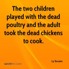 Ly Sovann  - The two children played with the dead poultry and the adult took the dead chickens to cook.