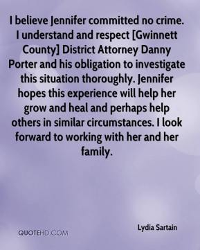 Lydia Sartain  - I believe Jennifer committed no crime. I understand and respect [Gwinnett County] District Attorney Danny Porter and his obligation to investigate this situation thoroughly. Jennifer hopes this experience will help her grow and heal and perhaps help others in similar circumstances. I look forward to working with her and her family.