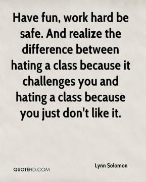 Lynn Solomon  - Have fun, work hard be safe. And realize the difference between hating a class because it challenges you and hating a class because you just don't like it.