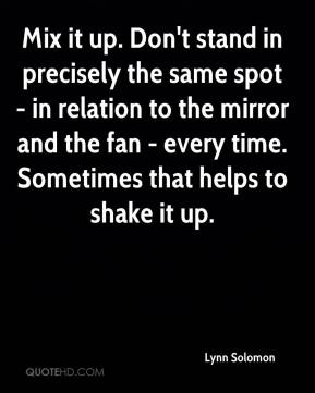Lynn Solomon  - Mix it up. Don't stand in precisely the same spot - in relation to the mirror and the fan - every time. Sometimes that helps to shake it up.