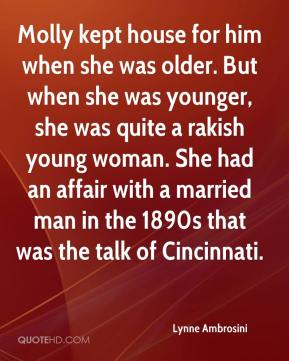 Lynne Ambrosini  - Molly kept house for him when she was older. But when she was younger, she was quite a rakish young woman. She had an affair with a married man in the 1890s that was the talk of Cincinnati.
