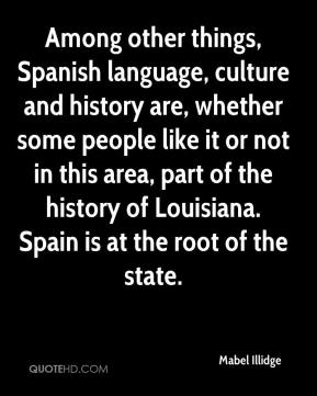Mabel Illidge  - Among other things, Spanish language, culture and history are, whether some people like it or not in this area, part of the history of Louisiana. Spain is at the root of the state.