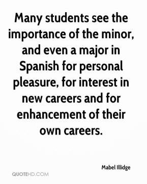Mabel Illidge  - Many students see the importance of the minor, and even a major in Spanish for personal pleasure, for interest in new careers and for enhancement of their own careers.