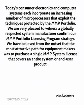 Mac Leckrone  - Today's consumer electronics and computer systems each incorporate an increasing number of microprocessors that exploit the techniques protected by the MMP Portfolio. We are very pleased to witness a globally respected system manufacturer confirm our MMP Portfolio Licensing Program strategy. We have believed from the outset that the most attractive path for equipment makers was to purchase a single MMP System License that covers an entire system or end-user product.