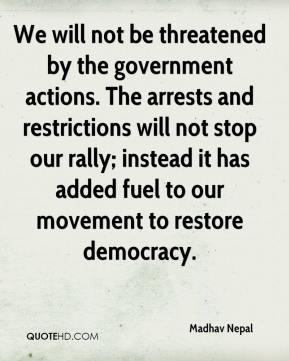 Madhav Nepal  - We will not be threatened by the government actions. The arrests and restrictions will not stop our rally; instead it has added fuel to our movement to restore democracy.