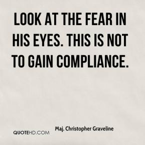 Maj. Christopher Graveline  - Look at the fear in his eyes. This is not to gain compliance.