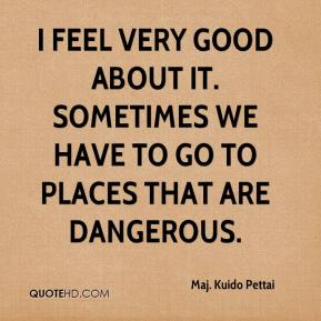 Maj. Kuido Pettai  - I feel very good about it. Sometimes we have to go to places that are dangerous.