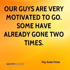 Maj. Kuido Pettai  - Our guys are very motivated to go. Some have already gone two times.