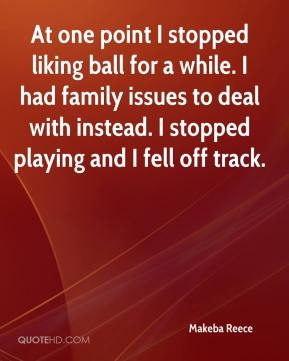 Makeba Reece  - At one point I stopped liking ball for a while. I had family issues to deal with instead. I stopped playing and I fell off track.