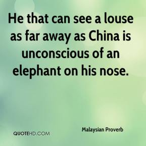 Malaysian Proverb  - He that can see a louse as far away as China is unconscious of an elephant on his nose.