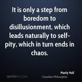 Manly Hall - It is only a step from boredom to disillusionment, which leads naturally to self-pity, which in turn ends in chaos.