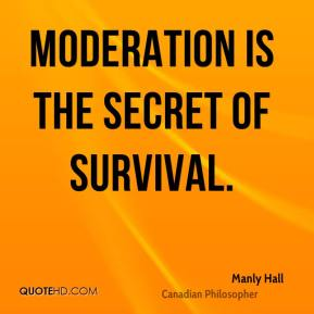 Manly Hall - Moderation is the secret of survival.