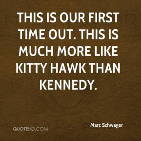 Marc Schwager  - This is our first time out. This is much more like Kitty Hawk than Kennedy.