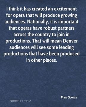 Marc Scorca  - I think it has created an excitement for opera that will produce growing audiences. Nationally, it is important that operas have robust partners across the country to join in productions. That will mean Denver audiences will see some leading productions that have been produced in other places.