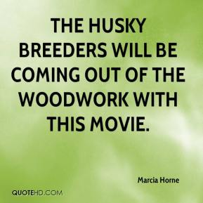Marcia Horne  - The husky breeders will be coming out of the woodwork with this movie.
