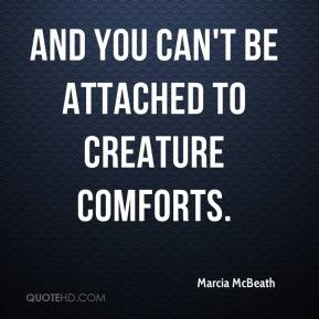 Marcia McBeath  - And you can't be attached to creature comforts.