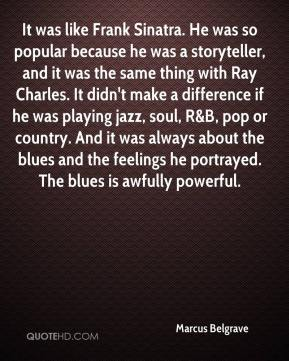 Marcus Belgrave  - It was like Frank Sinatra. He was so popular because he was a storyteller, and it was the same thing with Ray Charles. It didn't make a difference if he was playing jazz, soul, R&B, pop or country. And it was always about the blues and the feelings he portrayed. The blues is awfully powerful.