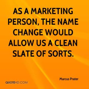 Marcus Prater  - As a marketing person, the name change would allow us a clean slate of sorts.