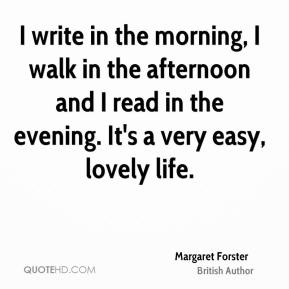 I write in the morning, I walk in the afternoon and I read in the evening. It's a very easy, lovely life.