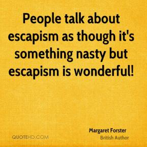 People talk about escapism as though it's something nasty but escapism is wonderful!