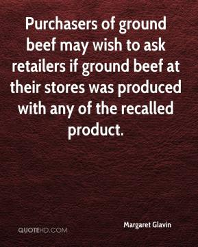 Margaret Glavin  - Purchasers of ground beef may wish to ask retailers if ground beef at their stores was produced with any of the recalled product.
