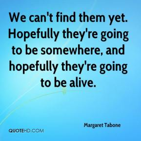 Margaret Tabone  - We can't find them yet. Hopefully they're going to be somewhere, and hopefully they're going to be alive.